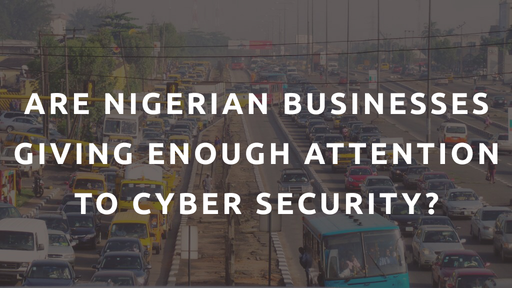 ARE NIGERIAN BUSINESSES GIVING ENOUGH ATTENTION TO CYBER SECURITY?